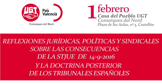 1 febrero, Castellón. Jornada: REFLEXIONES JURÍDICAS, POLÍTICAS Y SINDICALES SOBRE LAS CONSECUENCIAS DE LA STJUE DE 14-9-2016 Y LA DOCTRINA POSTERIOR DE LOS TRIBUNALES ESPAÑOLES